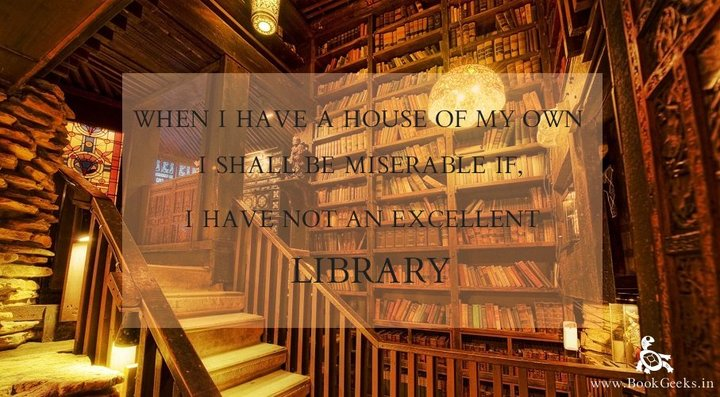 When I have a house of my own, I shall be miserable if there is not an excellent library